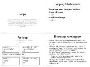 Looping Statements. Loops. Exercise: runningsum. for loop. Loops are used to repeat actions. Counted Loops. Conditional Loops. for
