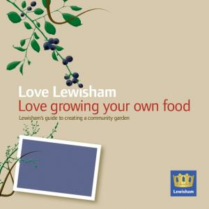 Love Lewisham Love growing your own food. Lewisham s guide to creating a community garden