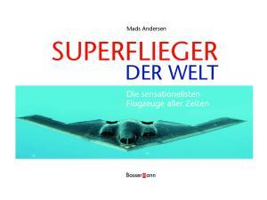 Mads Andersen SUPERFLIEGER DER WELT. Die sensationellsten Flugzeuge aller Zeiten