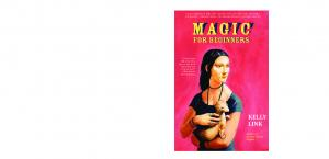 MagiC. for Beginners KELLY LINK. Author of Stranger Things Happen