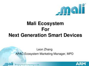 Mali Ecosystem For Next Generation Smart Devices. Leon Zhang APAC Ecosystem Marketing Manager, MPD