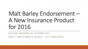 Malt Barley Endorsement A New Insurance Product for 2016 GENERAL BACKGROUND INFORMATION NORTH DAKOTA BARLEY COUNCIL SEPTEMBER 2015