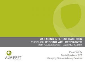 MANAGING INTEREST RATE RISK THROUGH HEDGING WITH DERIVATIVES 2014 NASCUS Summit September 10, 2014