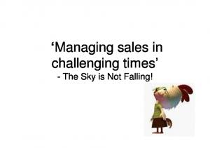 Managing sales in challenging times - The Sky is Not Falling!