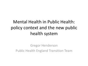 Mental Health in Public Health: policy context and the new public health system. Gregor Henderson Public Health England Transition Team