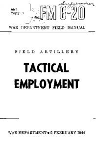 MHI -'1 1 n Copy 3 WAR DEPARTMENT FIELD MANUAL ARTILLERY FIELD TACTICAL EMPLOYMENT WAR DEPARTMENT 5 FEBRUARY 1944