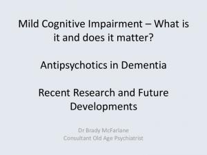 Mild Cognitive Impairment What is it and does it matter? Antipsychotics in Dementia. Recent Research and Future Developments