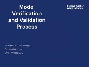 Model. Verification and Validation Process. Federal Aviation Administration. By: David Moorcroft Date: 7 August 2012