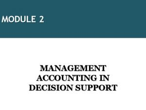 MODULE 2 MANAGEMENT ACCOUNTING IN DECISION SUPPORT