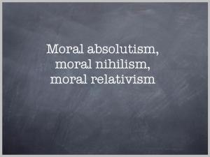 Moral absolutism, moral nihilism, moral relativism