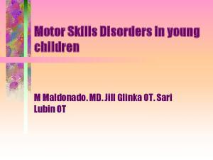Motor Skills Disorders in young children. M Maldonado. MD. Jill Glinka OT. Sari Lubin OT