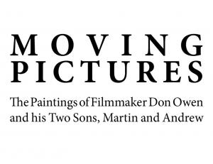 MOVING PICTURES. The Paintings of Filmmaker Don Owen and his Two Sons, Martin and Andrew