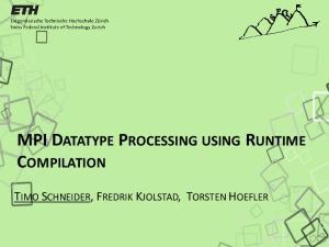 MPI DATATYPE PROCESSING USING RUNTIME COMPILATION TIMO SCHNEIDER, FREDRIK KJOLSTAD, TORSTEN HOEFLER