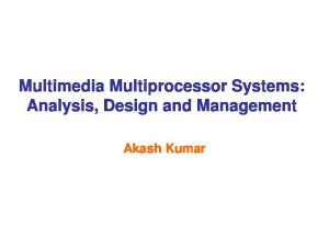 Multimedia Multiprocessor Systems: Analysis, Design and Management. Akash Kumar