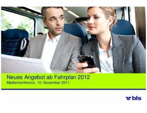 Neues Angebot ab Fahrplan 2012 Medienkonferenz, 10. November 2011