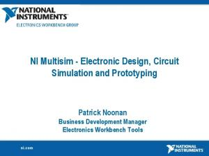 NI Multisim - Electronic Design, Circuit Simulation and Prototyping. Patrick Noonan Business Development Manager Electronics Workbench Tools