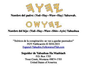 Nombre del padre: (Yod--Hay--Waw--Hay) Yahuwah. Nombre del hijo: (Yod--Hay--Waw--Shin--Ayin) Yahushua
