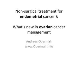Non- surgical treatment for endometrial cancer & What s new in ovarian cancer management. Andreas Obermair