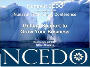 Nunavut CEDO Presentation to the Nunavut Trade Show Conference. Getting Support to Grow Your Business. September 28, 2011 Glenn Cousins