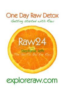 One Day Raw Detox. Getting started with Raw! Raw24. with! Stephanie Jeffs. The Go-To Girl for Raw! exploreraw.com