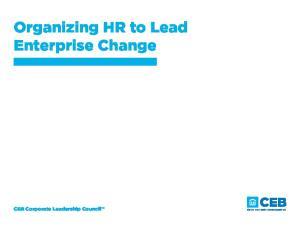 Organizing HR to Lead Enterprise Change. CEB Corporate Leadership Council