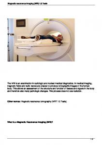 Other names: Magnetic resonance tomography (MRT 1.5 Tesla) What is a Magnetic Resonance Imaging (MRI)? Magnetic resonance imaging (MRI) 1