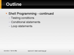 Outline. Shell Programming - continued. Testing conditions Conditional statements Loop statements