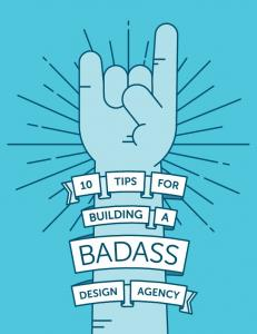 PAGE 1 10 TIPS FOR BUILDING A BADASS DESIGN AGENCY
