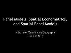 Panel Models, Spatial Econometrics, and Spatial Panel Models. + Some of Quantitative Geography Oriented Stuff