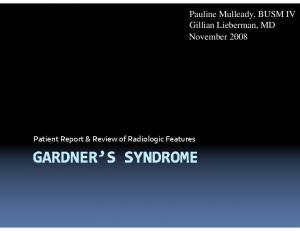 Patient Report & Review of Radiologic Features. Pauline Mulleady, BUSM IV Gillian Lieberman, MD November 2008
