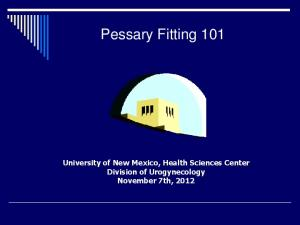 Pessary Fitting 101. University of New Mexico, Health Sciences Center Division of Urogynecology November 7th, 2012