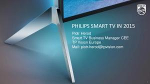 PHILIPS SMART TV IN Piotr Herod Smart TV Business Manager CEE TP Vision Europe Mail:
