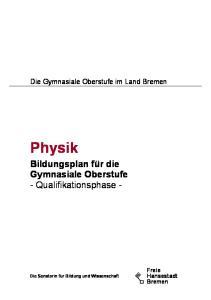 Physik. Bildungsplan für die Gymnasiale Oberstufe - Qualifikationsphase - Die Gymnasiale Oberstufe im Land Bremen. Freie Hansestadt Bremen