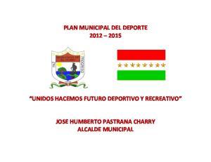 PLAN MUNICIPAL DEL DEPORTE UNIDOS HACEMOS FUTURO DEPORTIVO Y RECREATIVO JOSE HUMBERTO PASTRANA CHARRY ALCALDE MUNICIPAL