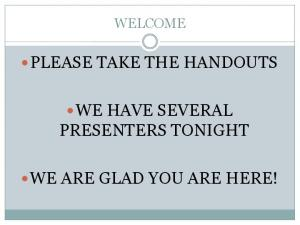 PLEASE TAKE THE HANDOUTS WE HAVE SEVERAL PRESENTERS TONIGHT WE ARE GLAD YOU ARE HERE!