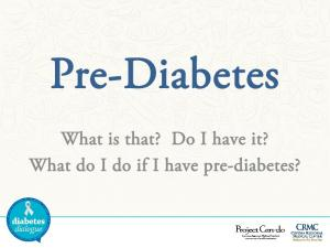 Pre-Diabetes. What is that? Do I have it? What do I do if I have pre-diabetes?