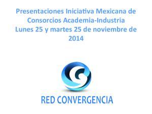 Presentaciones Inicia-va Mexicana de Consorcios Academia- Industria Lunes 25 y martes 25 de noviembre de 2014