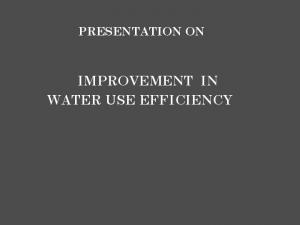 PRESENTATION ON IMPROVEMENT IN WATER USE EFFICIENCY