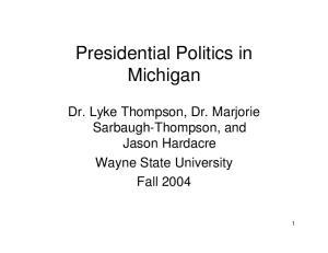 Presidential Politics in Michigan. Dr. Lyke Thompson, Dr. Marjorie Sarbaugh-Thompson, and Jason Hardacre Wayne State University Fall 2004