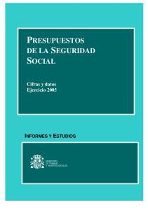 PRESUPUESTOS DE LA SEGURIDAD SOCIAL INFORMES Y ESTUDIOS. Cifras y datos Ejercicio 2005 MINISTERIO DE TRABAJO Y ASUNTOS SOCIALES