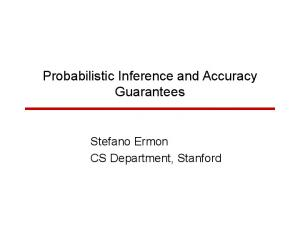 Probabilistic Inference and Accuracy Guarantees. Stefano Ermon CS Department, Stanford