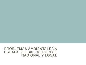 PROBLEMAS AMBIENTALES A ESCALA GLOBAL, REGIONAL, NACIONAL Y LOCAL