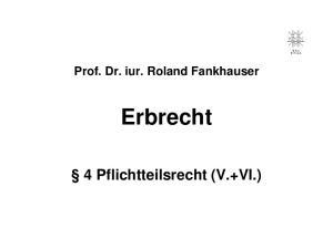 Prof. Dr. iur. Roland Fankhauser. Erbrecht. 4 Pflichtteilsrecht (V.+VI.)