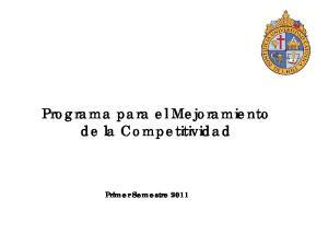 Programa para el Mejoramiento de la Competitividad. Primer Semestre 2011