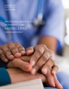 PROTECTING RESOURCES, EXTENDING CARE, SAVING LIVES. Varian Sustainability Report