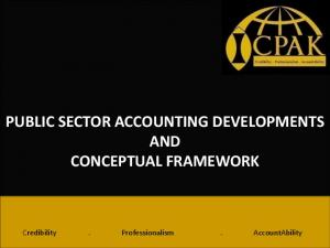 PUBLIC SECTOR ACCOUNTING DEVELOPMENTS AND CONCEPTUAL FRAMEWORK. Credibility. Professionalism. AccountAbility