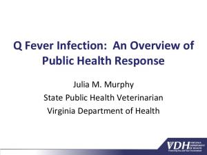 Q Fever Infection: An Overview of Public Health Response. Julia M. Murphy State Public Health Veterinarian Virginia Department of Health