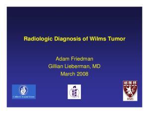 Radiologic Diagnosis of Wilms Tumor. Adam Friedman Gillian Lieberman, MD March 2008