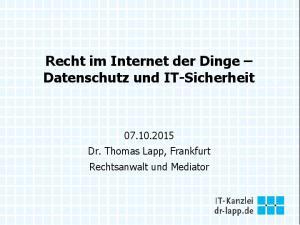 Recht im Internet der Dinge Datenschutz und IT-Sicherheit Dr. Thomas Lapp, Frankfurt Rechtsanwalt und Mediator