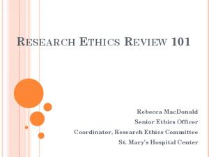 RESEARCH ETHICS REVIEW 101. Rebecca MacDonald Senior Ethics Officer Coordinator, Research Ethics Committee St. Mary s Hospital Center